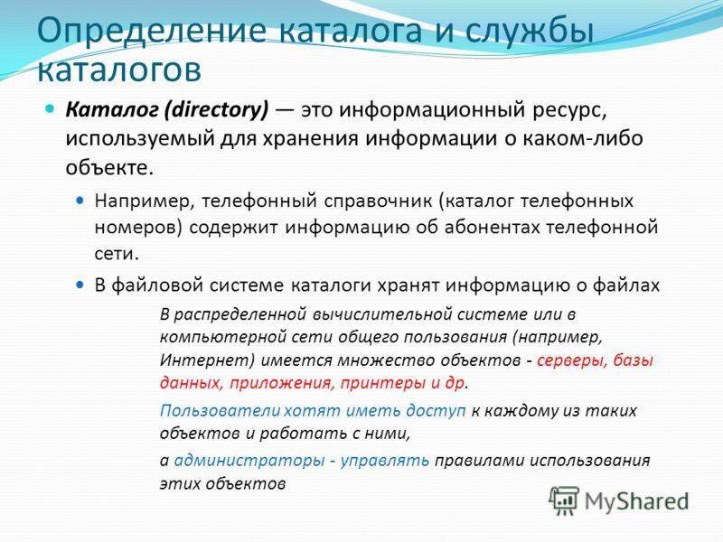 Определение каталога и службы каталогов Каталог (directory) это информационный ресурс, используемый для хранения информации о каком-либо объекте. Например, телефонный справочник (каталог телефонных номеров) содержит информацию об абонентах телефонной