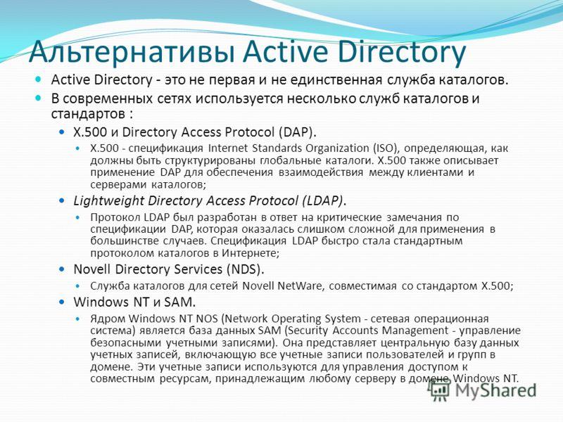 Альтернативы Active Directory Active Directory - это не первая и не единственная служба каталогов. В современных сетях используется несколько служб каталогов и стандартов : Х.500 и Directory Access Protocol (DAP). X.500 - спецификация Internet Standa