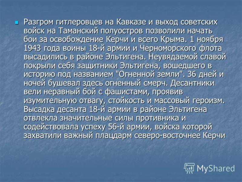 Разгром гитлеровцев на Кавказе и выход советских войск на Таманский полуостров позволили начать бои за освобождение Керчи и всего Крыма. 1 ноября 1943 года воины 18-й армии и Черноморского флота высадились в районе Эльтигена. Неувядаемой славой покры