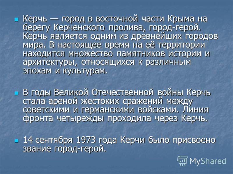 Керчь город в восточной части Крыма на берегу Керченского пролива, город-герой. Керчь является одним из древнейших городов мира. В настоящее время на её территории находится множество памятников истории и архитектуры, относящихся к различным эпохам и