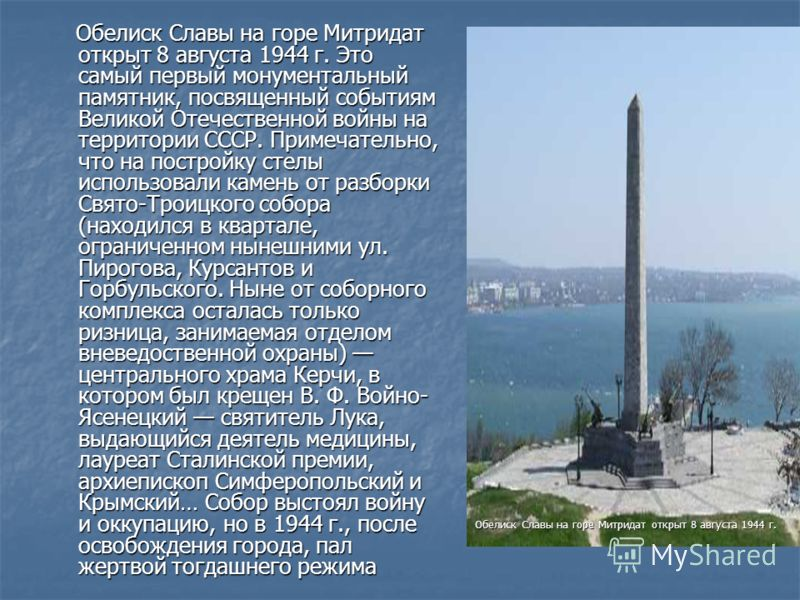 Обелиск Славы на горе Митридат открыт 8 августа 1944 г. Это самый первый монументальный памятник, посвященный событиям Великой Отечественной войны на территории СССР. Примечательно, что на постройку стелы использовали камень от разборки Свято-Троицко