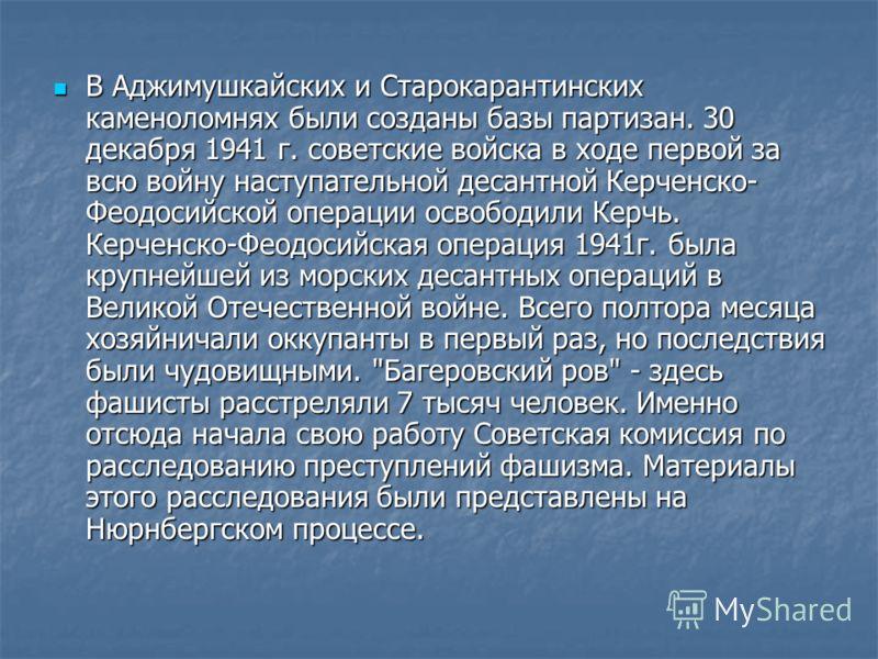 В Аджимушкайских и Старокарантинских каменоломнях были созданы базы партизан. 30 декабря 1941 г. советские войска в ходе первой за всю войну наступательной десантной Керченско- Феодосийской операции освободили Керчь. Керченско-Феодосийская операция 1