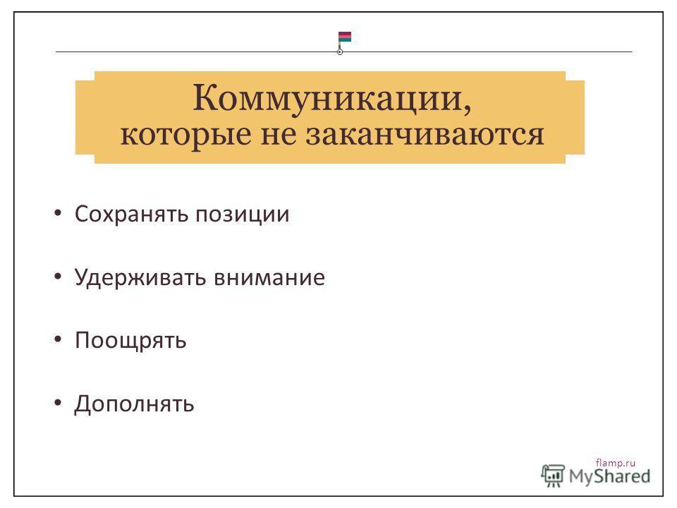 flamp.ru Коммуникации, которые не заканчиваются Сохранять позиции Удерживать внимание Поощрять Дополнять