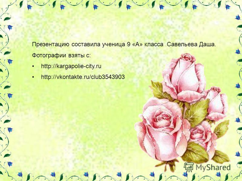 Презентацию составила ученица 9 «А» класса Савельева Даша. Фотографии взяты с: http://kargapolie-city.ru http://vkontakte.ru/club3543903