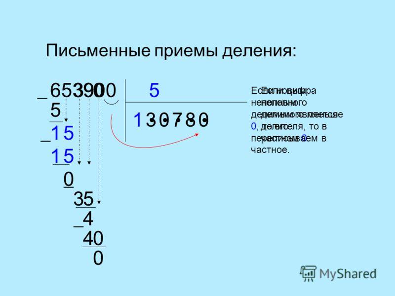Письменные приемы деления: 5653900 1 5 1 3 5 51 0 3 Если цифра неполного делимого меньше делителя, то в частном 0. 0 9 35 4 0 780 40 0 Если новым неполным делимым является 0, то его переписываем в частное.