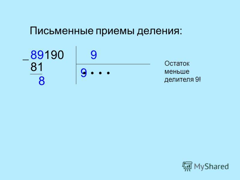 Письменные приемы деления: 989190 9 81 8 Остаток меньше делителя 9!