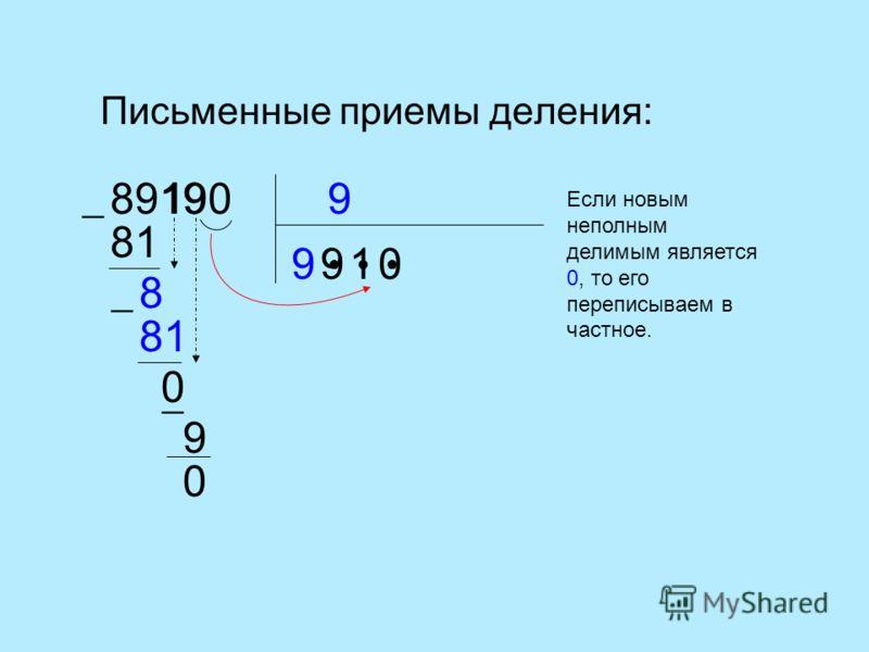 Письменные приемы деления: 989190 9 81 9 8 81 0 1 1 9 9 0 0 Если новым неполным делимым является 0, то его переписываем в частное.
