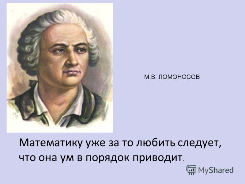М.В. ЛОМОНОСОВ Математику уже за то любить следует, что она ум в порядок приводит.