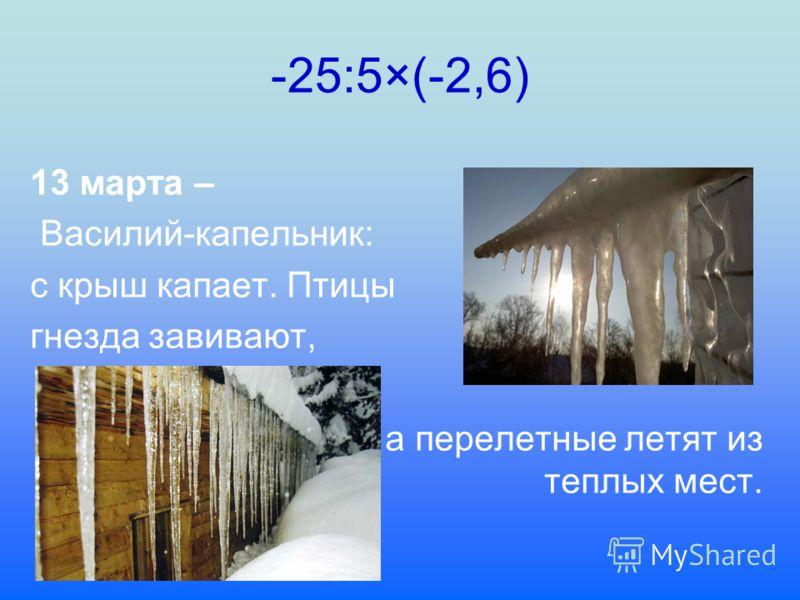 -25:5×(-2,6) 13 марта – Василий-капельник: с крыш капает. Птицы гнезда завивают, а перелетные летят из теплых мест.
