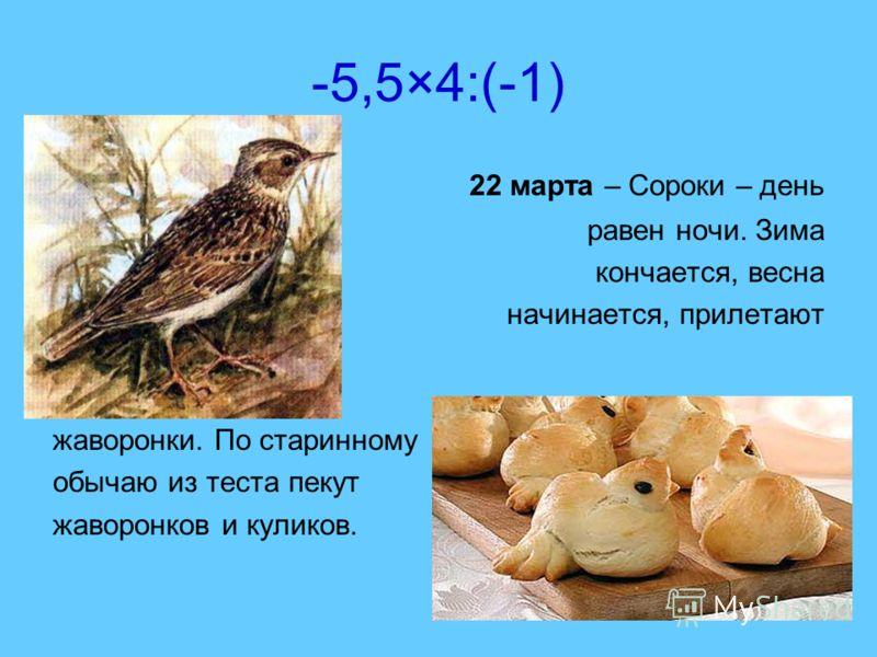 -5,5×4:(-1) 22 марта – Сороки – день равен ночи. Зима кончается, весна начинается, прилетают жаворонки. По старинному обычаю из теста пекут жаворонков и куликов.