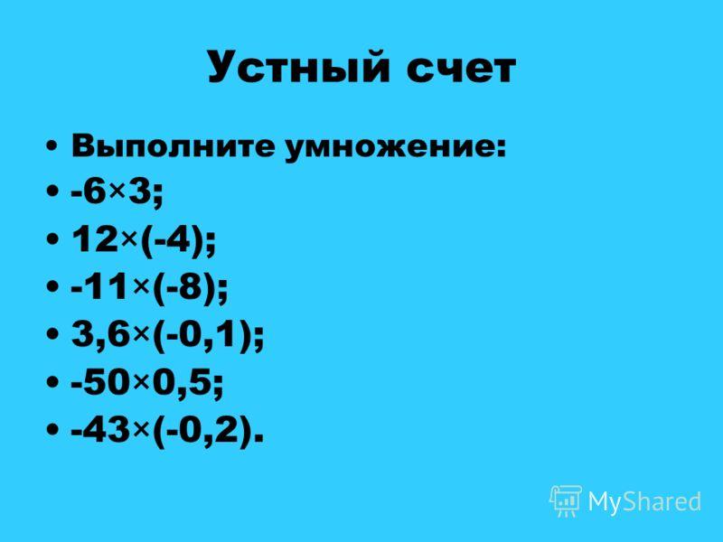 Устный счет Выполните умножение: -6×3; 12×(-4); -11×(-8); 3,6×(-0,1); -50×0,5; -43×(-0,2).