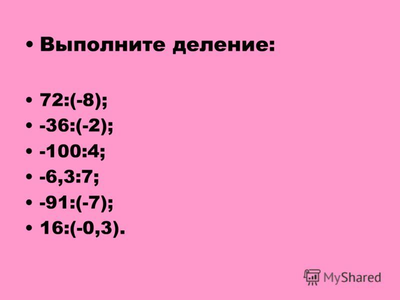 Выполните деление: 72:(-8); -36:(-2); -100:4; -6,3:7; -91:(-7); 16:(-0,3).