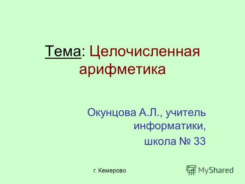 Тема: Целочисленная арифметика Окунцова А.Л., учитель информатики, школа 33 г. Кемерово