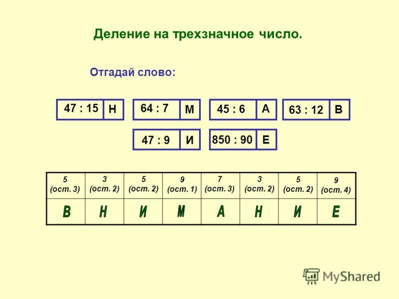Отгадай слово: 47 : 15 Н 64 : 7 М А В И Е 45 : 6 63 : 12 47 : 9 850 : 90 5 (ост. 3) 3 (ост. 2) 5 (ост. 2) 9 (ост. 1) 7 (ост. 3) 5 (ост. 2) 3 (ост. 2) 9 (ост. 4) Деление на трехзначное число.