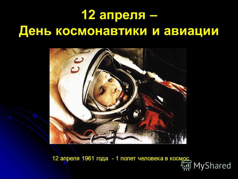 12 апреля – День космонавтики и авиации 12 апреля 1961 года - 1 полет человека в космос