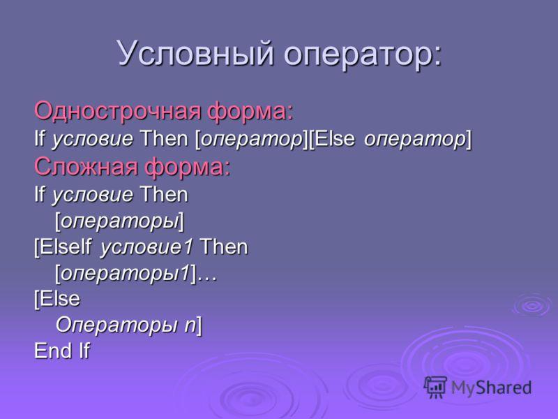 Условный оператор: Однострочная форма: If условие Then [оператор][Else оператор] Сложная форма: If условие Then [операторы] [ElseIf условие1 Then [операторы1]… [Else Операторы n] End If