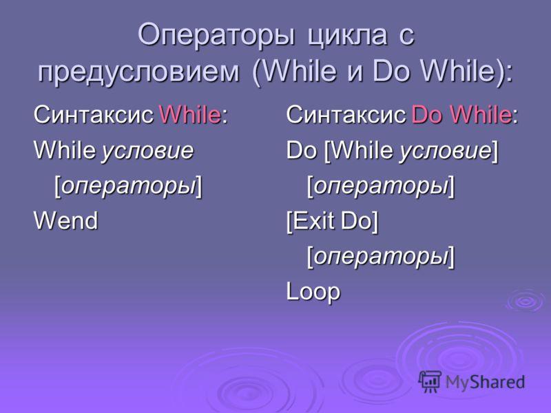 Операторы цикла с предусловием (While и Do While): Синтаксис While: While условие [операторы] Wend Синтаксис Do While: Do [While условие] [операторы] [Exit Do] [операторы] Loop