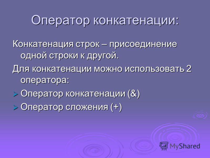 Оператор конкатенации: Конкатенация строк – присоединение одной строки к другой. Для конкатенации можно использовать 2 оператора: Оператор конкатенации (&) Оператор конкатенации (&) Оператор сложения (+) Оператор сложения (+)