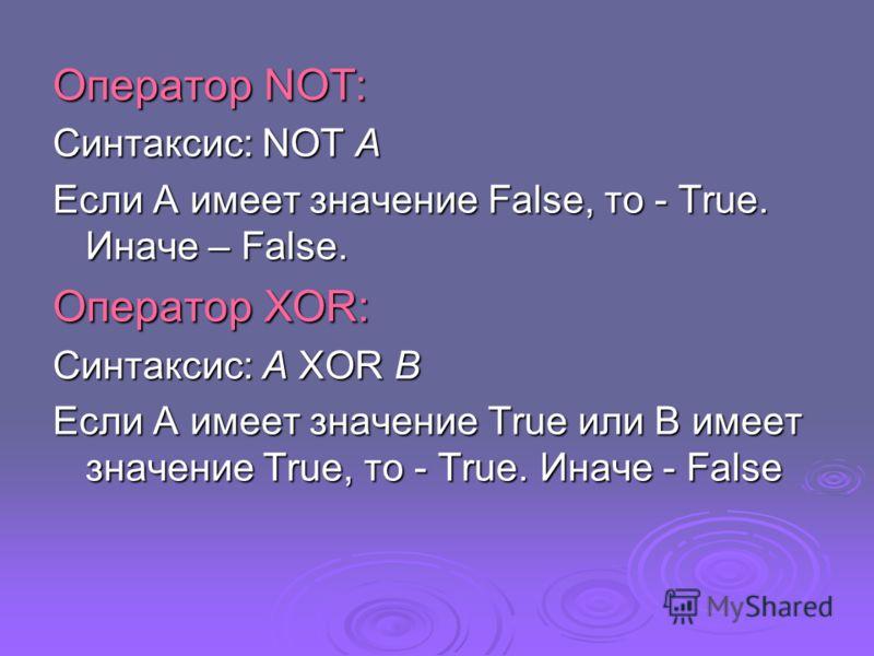 Оператор NOT: Синтаксис: NOT A Если А имеет значение False, то - True. Иначе – False. Оператор XOR: Синтаксис: A XOR B Если А имеет значение True или В имеет значение True, то - True. Иначе - False