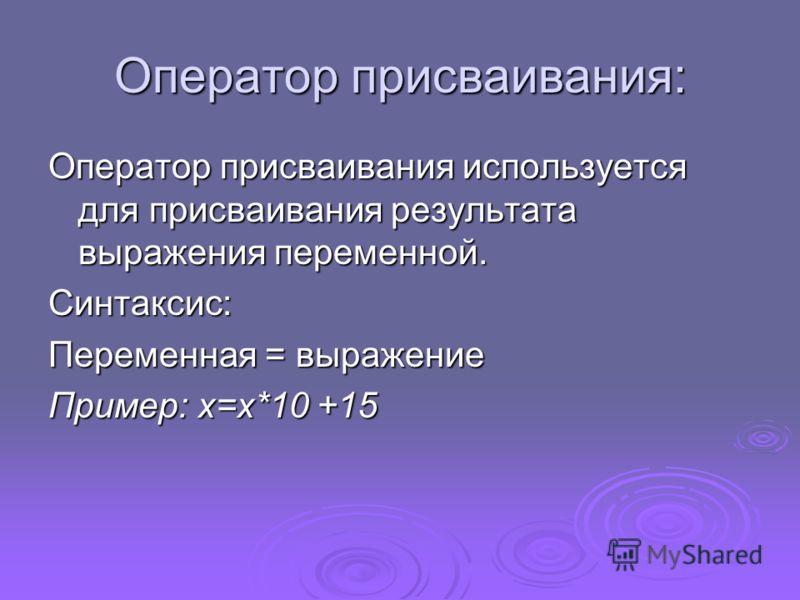 Оператор присваивания: Оператор присваивания используется для присваивания результата выражения переменной. Синтаксис: Переменная = выражение Пример: x=x*10 +15