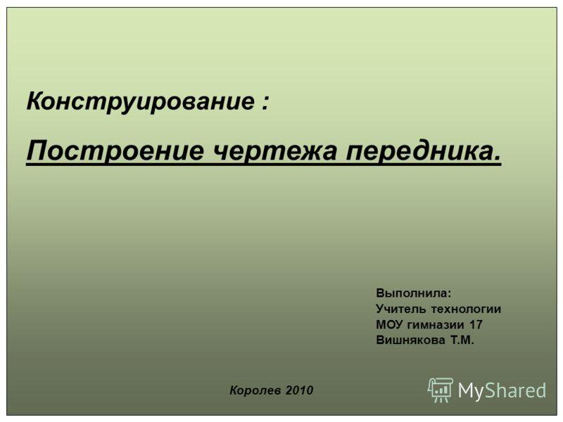 Конструирование : Построение чертежа передника. Выполнила: Учитель технологии МОУ гимназии 17 Вишнякова Т.М. Королев 2010