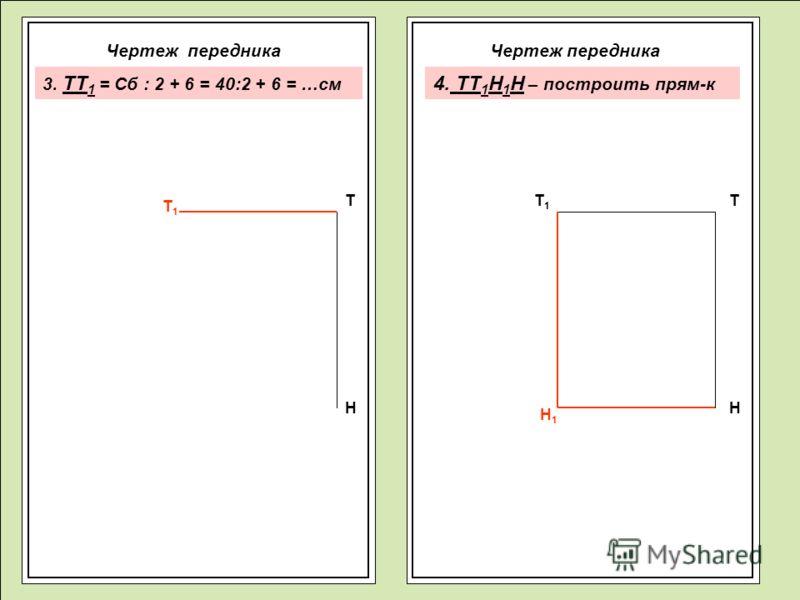 Чертеж передника Т Н Т1Т1 ТТ1Т1 Н Н1Н1 3. ТТ 1 = Сб : 2 + 6 = 40:2 + 6 = …см 4. ТТ 1 Н 1 Н – построить прям-к