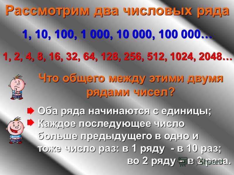 Рассмотрим два числовых ряда 1, 10, 100, 1 000, 10 000, 100 000… 1, 2, 4, 8, 16, 32, 64, 128, 256, 512, 1024, 2048… Что общего между этими двумя рядами чисел? Оба ряда начинаются с единицы; Каждое последующее число больше предыдущего в одно и тоже чи
