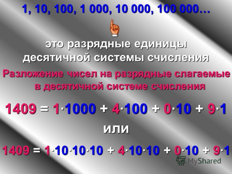 1, 10, 100, 1 000, 10 000, 100 000… это разрядные единицы десятичной системы счисления Разложение чисел на разрядные слагаемые в десятичной системе счисления 1409 1409 = 1·1000 1·1000 + 4·100 4·100 + 0·10 0·10 + 9·19·19·19·1 или 1409 1409 = 1·10·10·1