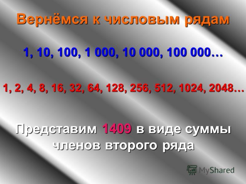 Вернёмся к числовым рядам 1, 10, 100, 1 000, 10 000, 100 000… 1, 2, 4, 8, 16, 32, 64, 128, 256, 512, 1024, 2048… Представим 1409 в виде суммы членов второго ряда