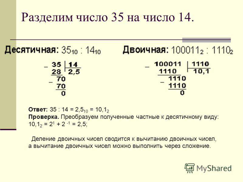 Разделим число 35 на число 14. Ответ: 35 : 14 = 2,5 10 = 10,1 2 Проверка. Преобразуем полученные частные к десятичному виду: 10,1 2 = 2 1 + 2 -1 = 2,5; Деление двоичных чисел сводится к вычитанию двоичных чисел, а вычитание двоичных чисел можно выпол