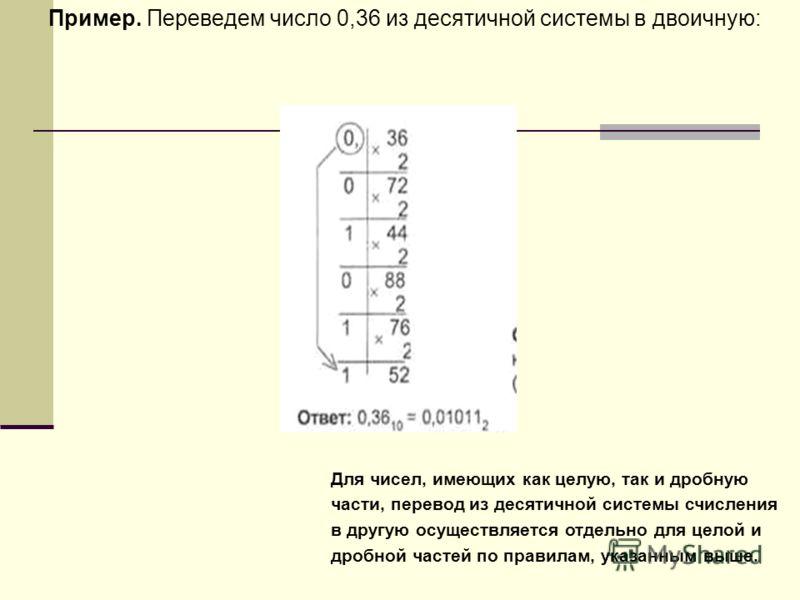 Пример. Переведем число 0,36 из десятичной системы в двоичную: Для чисел, имеющих как целую, так и дробную части, перевод из десятичной системы счисления в другую осуществляется отдельно для целой и дробной частей по правилам, указанным выше.