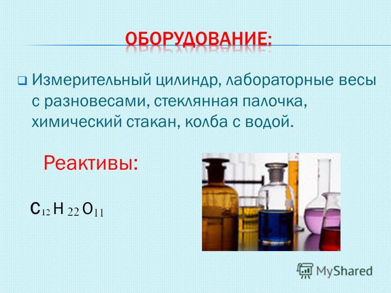 Измерительный цилиндр, лабораторные весы с разновесами, стеклянная палочка, химический стакан, колба с водой. Реактивы: СНО