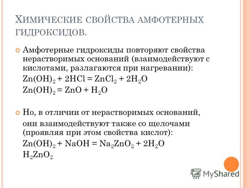 Х ИМИЧЕСКИЕ СВОЙСТВА АМФОТЕРНЫХ ГИДРОКСИДОВ. Амфотерные гидроксиды повторяют свойства нерастворимых оснований (взаимодействуют с кислотами, разлагаются при нагревании): Zn(OH) 2 + 2HCl = ZnCl 2 + 2H 2 O Zn(OH) 2 = ZnO + H 2 O Но, в отличии от нераств