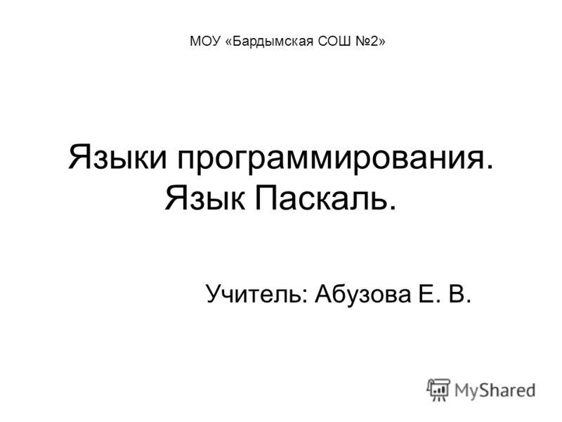 Языки программирования. Язык Паскаль. Учитель: Абузова Е. В. МОУ «Бардымская СОШ 2»