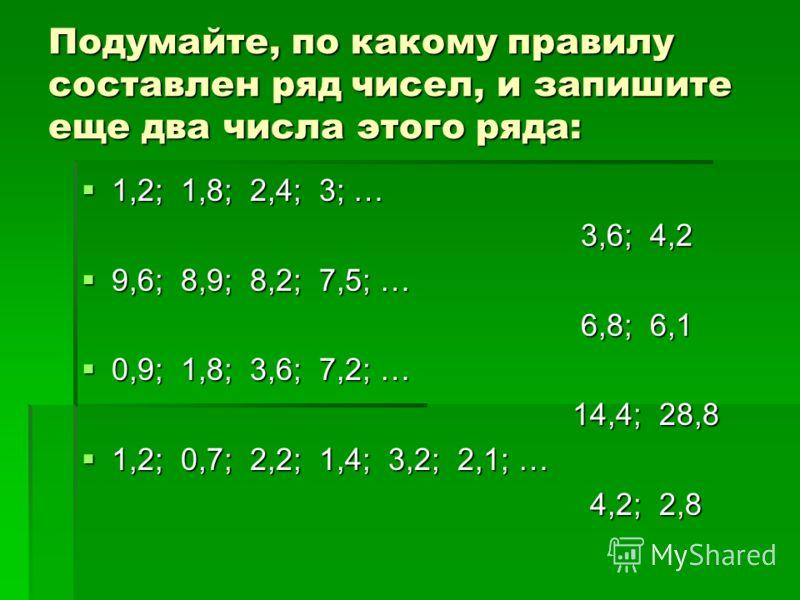 Подумайте, по какому правилу составлен ряд чисел, и запишите еще два числа этого ряда: 1,2; 1,8; 2,4; 3; … 3,6; 4,2 9,6; 8,9; 8,2; 7,5; … 6,8; 6,1 0,9; 1,8; 3,6; 7,2; … 14,4; 28,8 1,2; 0,7; 2,2; 1,4; 3,2; 2,1; … 4,2; 2,8