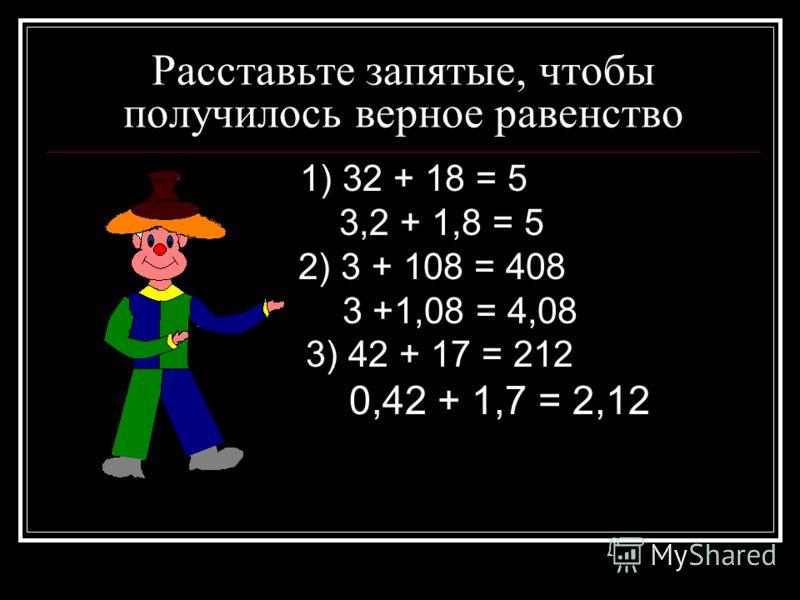 Расставьте запятые, чтобы получилось верное равенство 1) 32 + 18 = 5 3,2 + 1,8 = 5 2) 3 + 108 = 408 3 +1,08 = 4,08 3) 42 + 17 = 212 0,42 + 1,7 = 2,12
