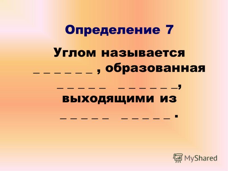 Определение 7 Углом называется _ _ _ _ _ _, образованная _ _ _ _ _ _ _ _ _ _ _, выходящими из _ _ _ _ _ _ _ _ _ _.