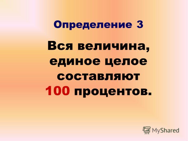 Определение 3 Вся величина, единое целое составляют 100 процентов.