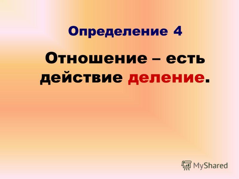 Определение 4 Отношение – есть действие деление.
