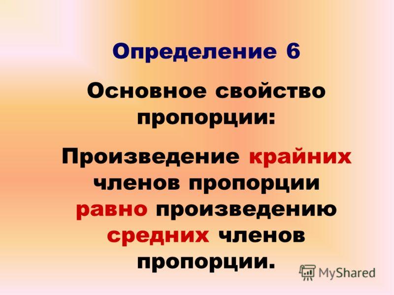 Определение 6 Основное свойство пропорции: Произведение крайних членов пропорции равно произведению средних членов пропорции.