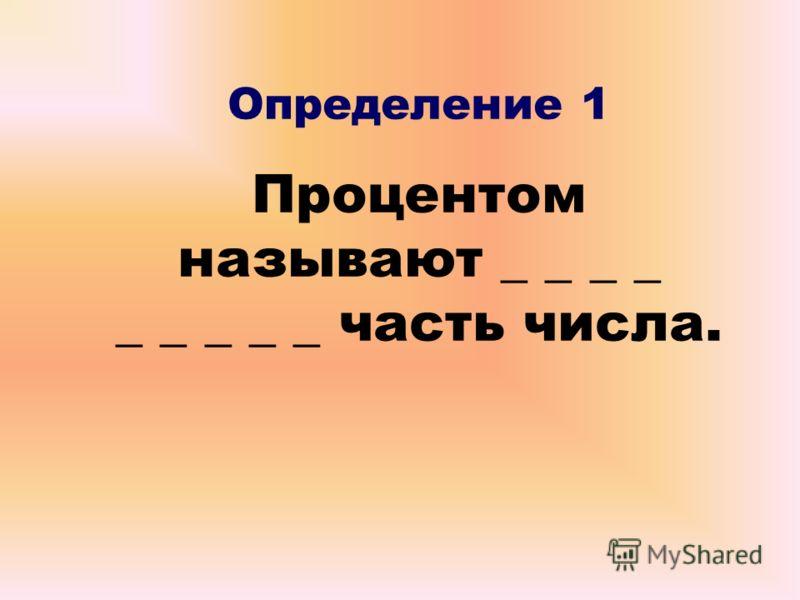 Определение 1 Процентом называют _ _ _ _ _ _ _ _ _ часть числа.