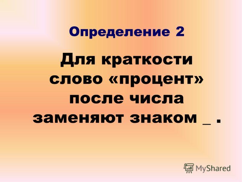 Определение 2 Для краткости слово «процент» после числа заменяют знаком _.