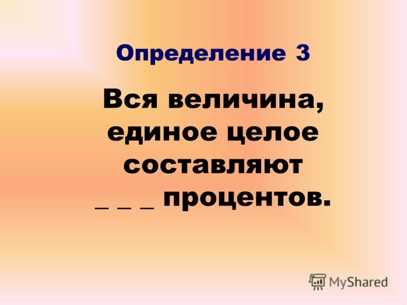 Определение 3 Вся величина, единое целое составляют _ _ _ процентов.