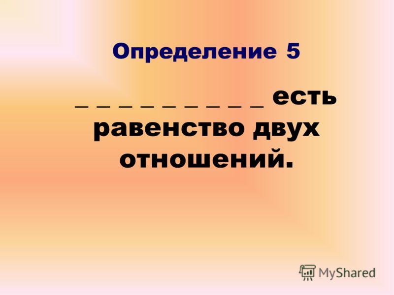 Определение 5 _ _ _ _ _ _ _ _ _ есть равенство двух отношений.