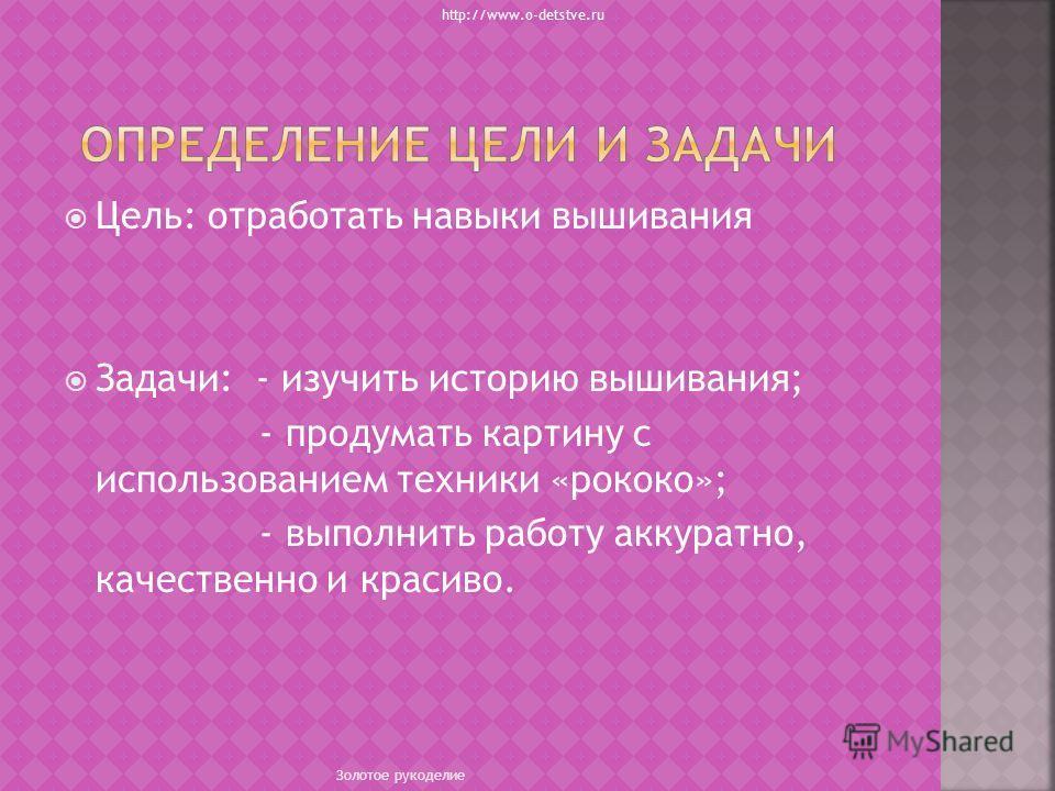 Цель: отработать навыки вышивания Задачи: - изучить историю вышивания; - продумать картину с использованием техники «рококо»; - выполнить работу аккуратно, качественно и красиво. http://www.o-detstve.ru Золотое рукоделие