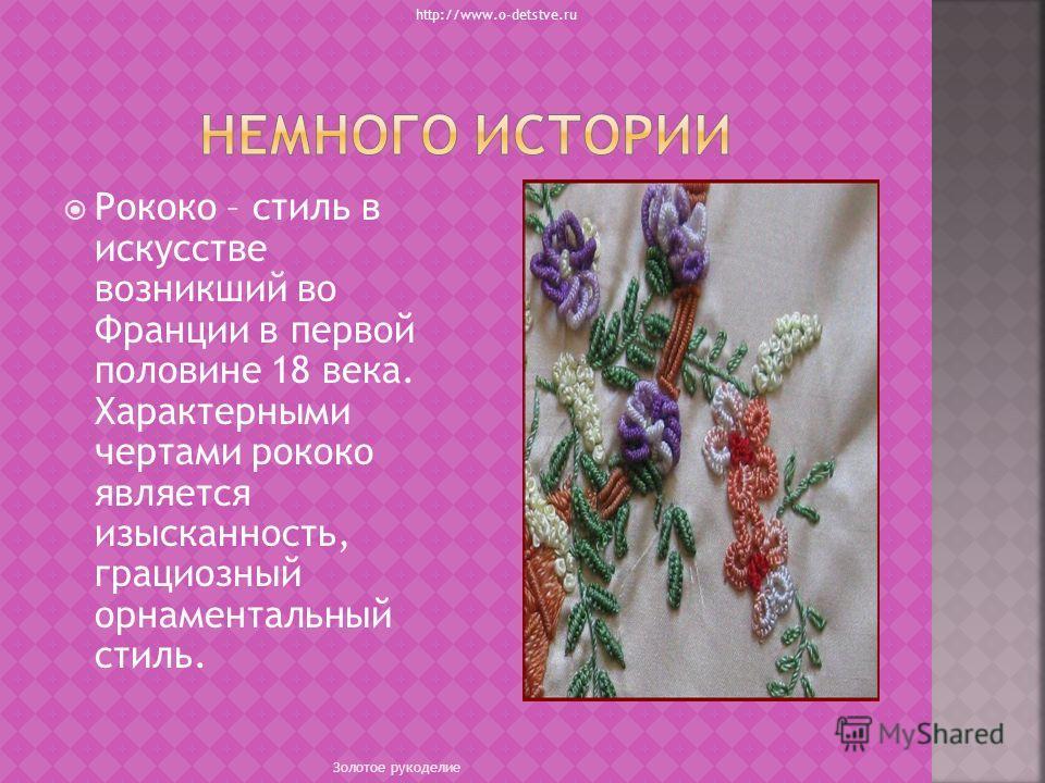 Рококо – стиль в искусстве возникший во Франции в первой половине 18 века. Характерными чертами рококо является изысканность, грациозный орнаментальный стиль. http://www.o-detstve.ru Золотое рукоделие