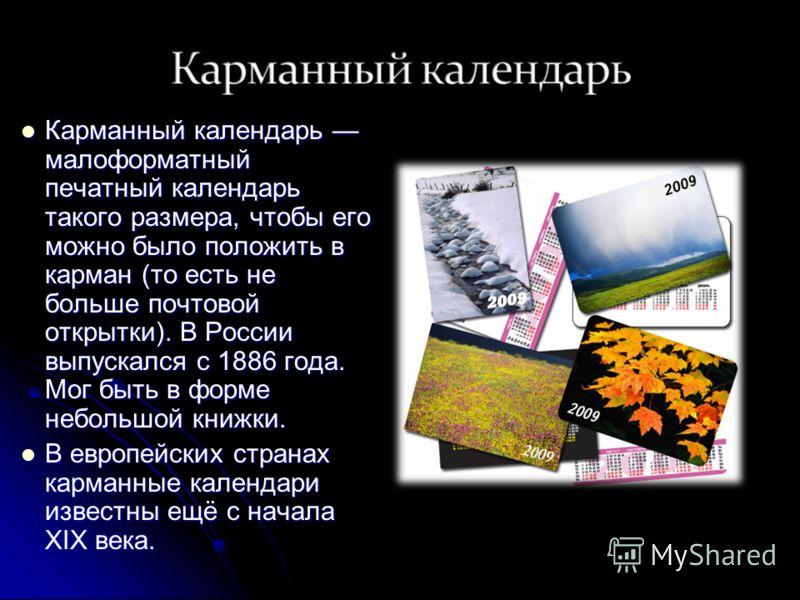 Карманный календарь малоформатный печатный календарь такого размера, чтобы его можно было положить в карман (то есть не больше почтовой открытки). В России выпускался с 1886 года. Мог быть в форме небольшой книжки. Карманный календарь малоформатный п