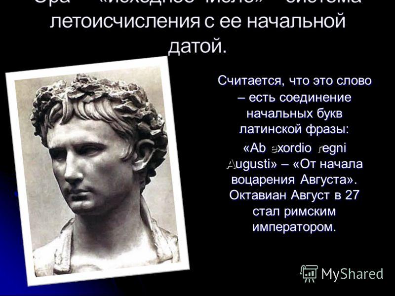Считается, что это слово – есть соединение начальных букв латинской фразы: «Ab exordio regni Augusti» – «От начала воцарения Августа». Октавиан Август в 27 стал римским императором.