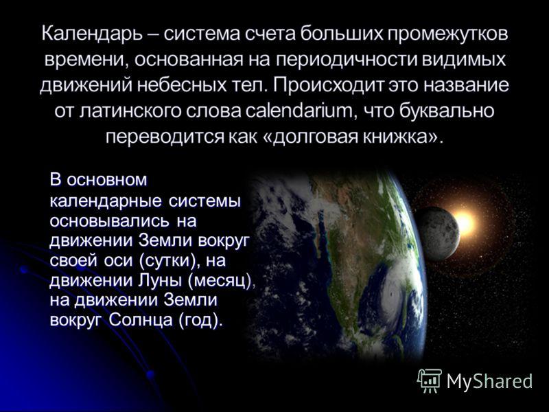 В основном календарные системы основывались на движении Земли вокруг своей оси (сутки), на движении Луны (месяц), на движении Земли вокруг Солнца (год).