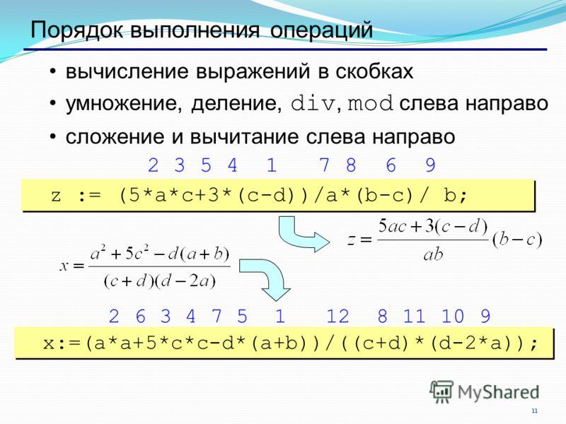 11 Порядок выполнения операций вычисление выражений в скобках умножение, деление, div, mod слева направо сложение и вычитание слева направо z := (5*a*c+3*(c-d))/a*(b-c)/ b; x:=(a*a+5*c*c-d*(a+b))/((c+d)*(d-2*a)); 2 3 5 4 1 7 8 6 9 2 6 3 4 7 5 1 12 8